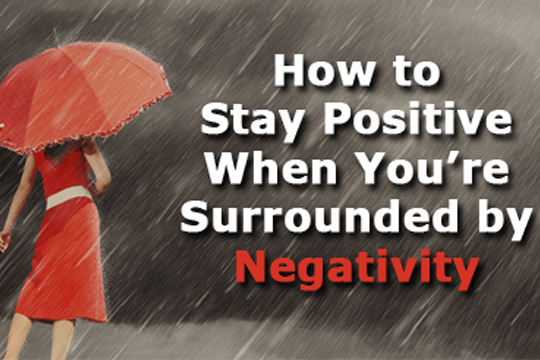 How To Stay Positive When You're Surrounded by Negativity