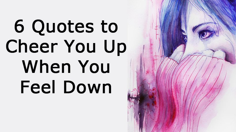 6 Quotes to Cheer You Up When You Feel Down
