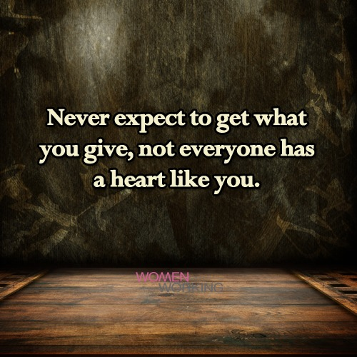 Never Expect To Get What You Give Womenworking