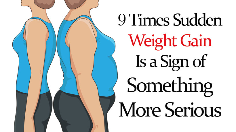 9 Times Sudden Weight Gain Is A Sign Of Something More Serious Womenworking