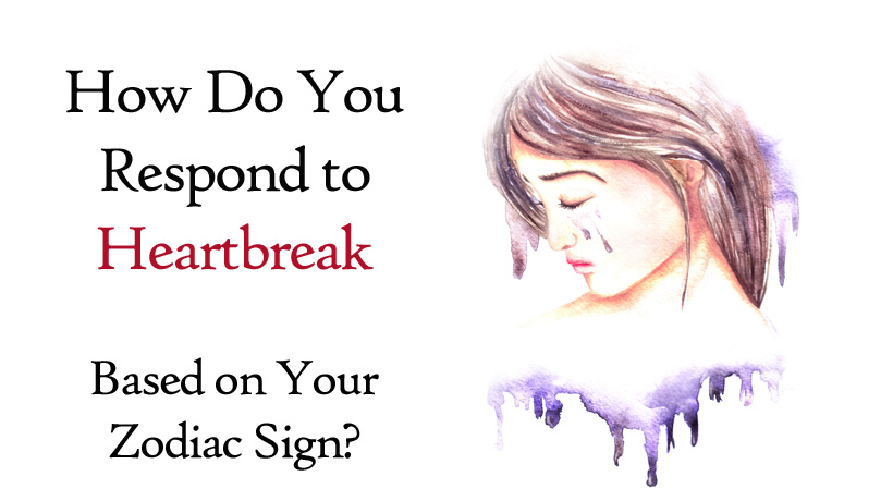 How Do You Respond to Heartbreak Based on Your Zodiac Sign